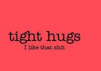 tight hugs